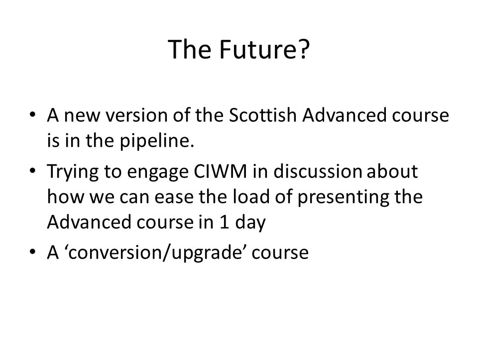 The Future? A new version of the Scottish Advanced course is in the pipeline. Trying to engage CIWM in discussion about how we can ease the load of pr