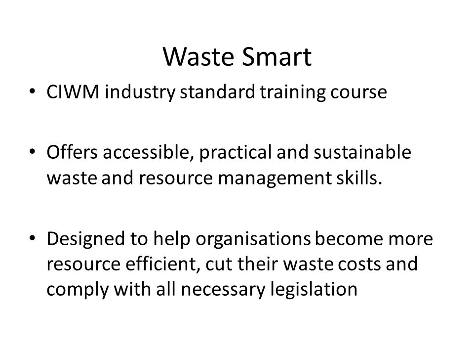 Waste Smart Two levels of course – Foundation – Advanced Separate course for Scotland CIWM controls the presentation material and the workbook content Courses aim to be interactive and include exercises Each course concludes with a formal written assessment