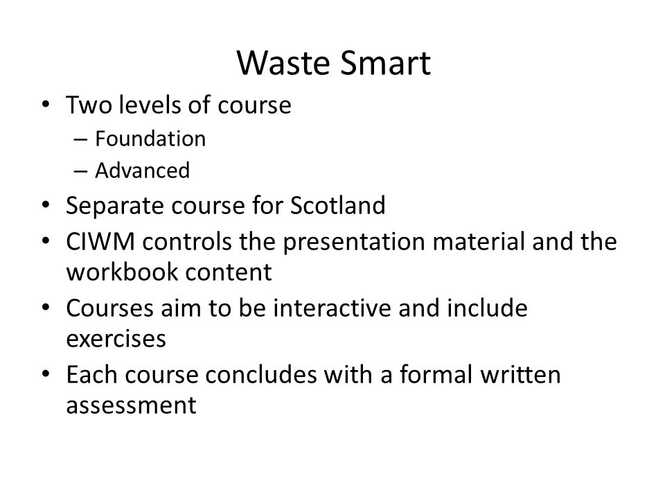 Waste Smart Two levels of course – Foundation – Advanced Separate course for Scotland CIWM controls the presentation material and the workbook content