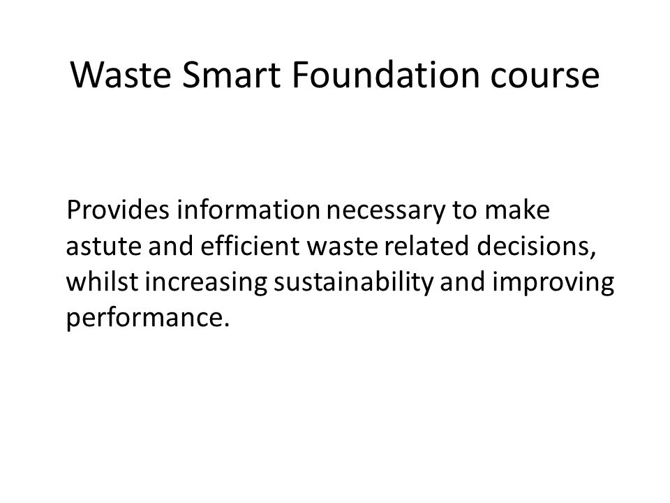 Waste Smart Foundation course Contains 5 sessions Waste as a resource The environmental impact of waste The cost of managing waste Understanding and applying the Waste Hierarchy Legislation and compliance