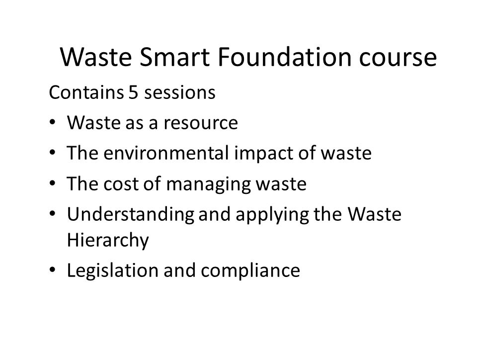 Waste Smart Foundation course Contains 5 sessions Waste as a resource The environmental impact of waste The cost of managing waste Understanding and a