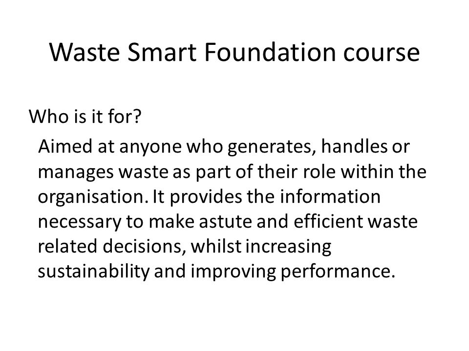 Waste Smart Foundation course Who is it for? Aimed at anyone who generates, handles or manages waste as part of their role within the organisation. It