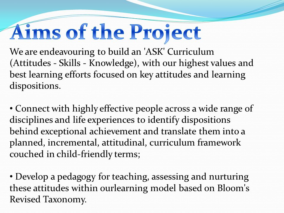 We are endeavouring to build an ASK Curriculum (Attitudes - Skills - Knowledge), with our highest values and best learning efforts focused on key attitudes and learning dispositions.