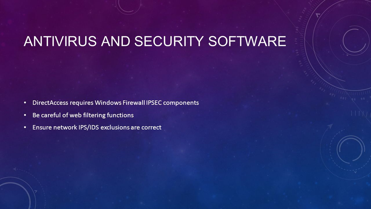 ANTIVIRUS AND SECURITY SOFTWARE DirectAccess requires Windows Firewall IPSEC components Be careful of web filtering functions Ensure network IPS/IDS e