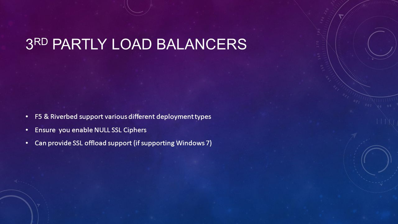 3 RD PARTLY LOAD BALANCERS F5 & Riverbed support various different deployment types Ensure you enable NULL SSL Ciphers Can provide SSL offload support