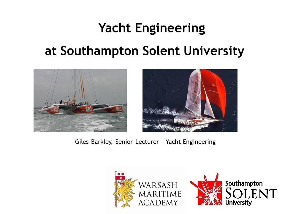 Yacht Engineering at Southampton Solent University Giles Barkley, Senior Lecturer - Yacht Engineering