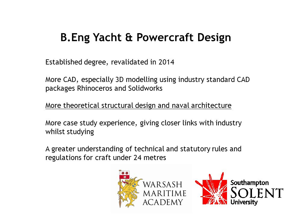 B.Eng Yacht & Powercraft Design Established degree, revalidated in 2014 More CAD, especially 3D modelling using industry standard CAD packages Rhinoce