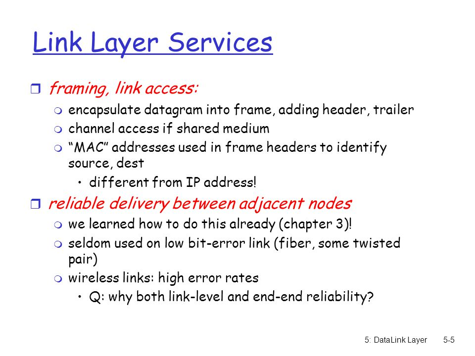 5: DataLink Layer5-116 Chapter 5: Summary r principles behind data link layer services: m error detection, correction m sharing a broadcast channel: multiple access m link layer addressing r instantiation and implementation of various link layer technologies m Ethernet m switched LANS