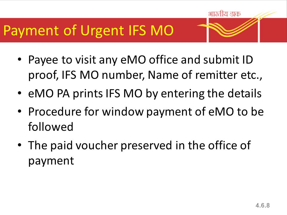 Payment of Urgent IFS MO Payee to visit any eMO office and submit ID proof, IFS MO number, Name of remitter etc., eMO PA prints IFS MO by entering the details Procedure for window payment of eMO to be followed The paid voucher preserved in the office of payment 4.6.8