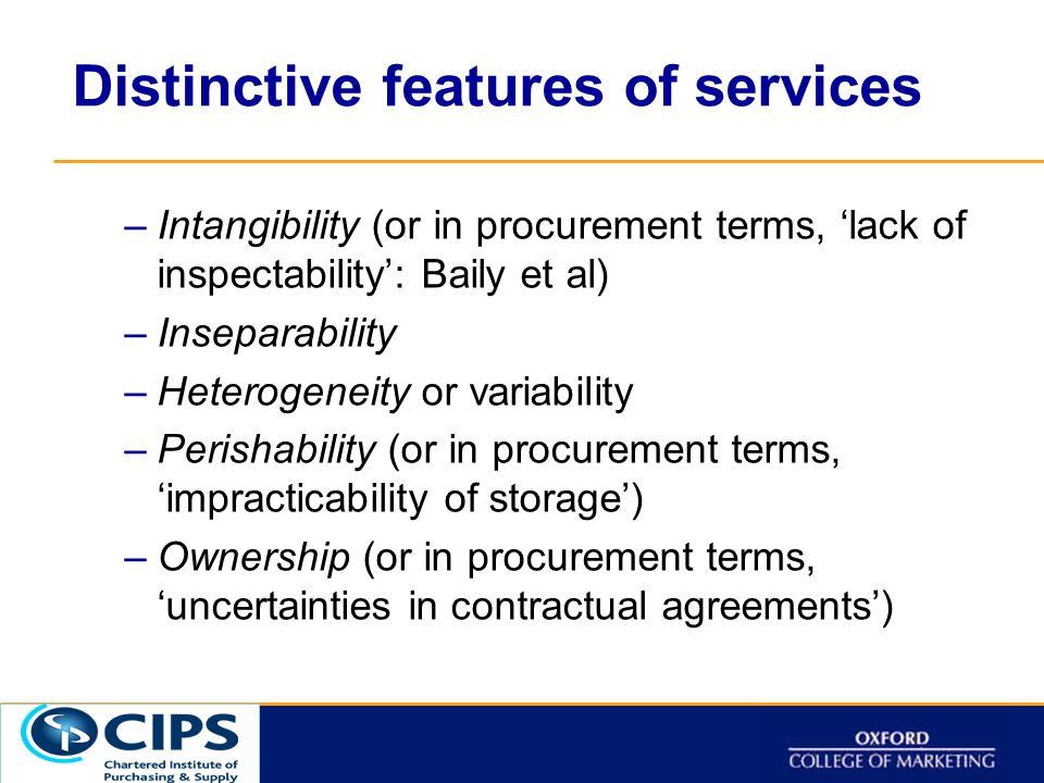 Click to t Distinctive features of services –Intangibility (or in procurement terms, 'lack of inspectability': Baily et al) –Inseparability –Heterogeneity or variability –Perishability (or in procurement terms, 'impracticability of storage') –Ownership (or in procurement terms, 'uncertainties in contractual agreements')