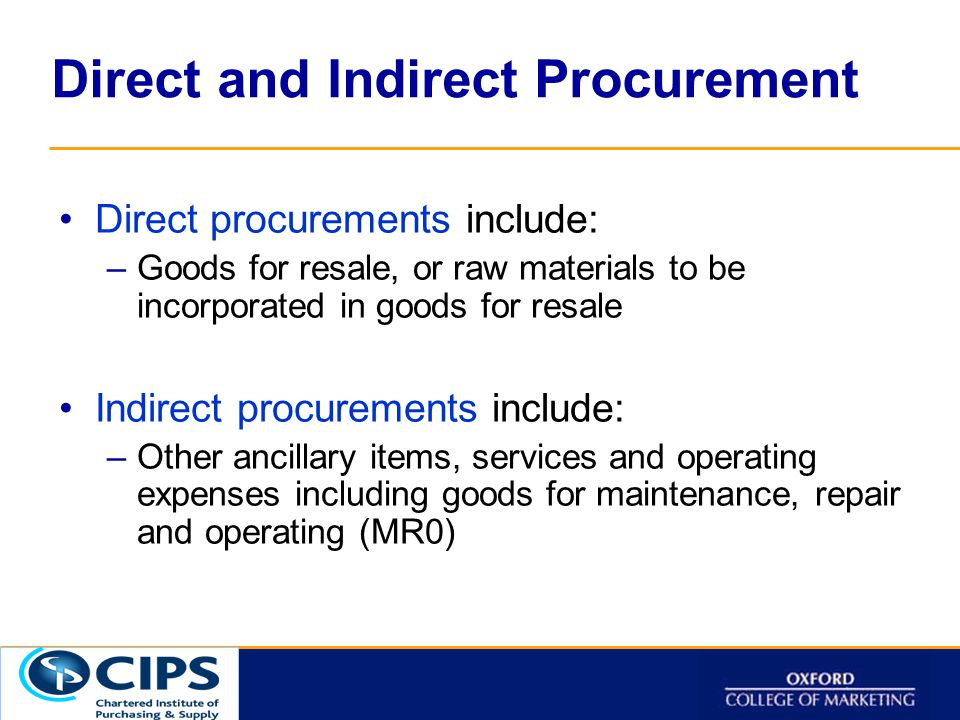 Click to t Direct and Indirect Procurement Direct procurements include: –Goods for resale, or raw materials to be incorporated in goods for resale Indirect procurements include: –Other ancillary items, services and operating expenses including goods for maintenance, repair and operating (MR0)