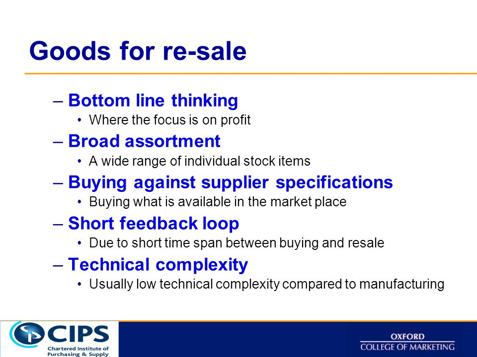 Click to t Goods for re-sale –Bottom line thinking Where the focus is on profit –Broad assortment A wide range of individual stock items –Buying against supplier specifications Buying what is available in the market place –Short feedback loop Due to short time span between buying and resale –Technical complexity Usually low technical complexity compared to manufacturing