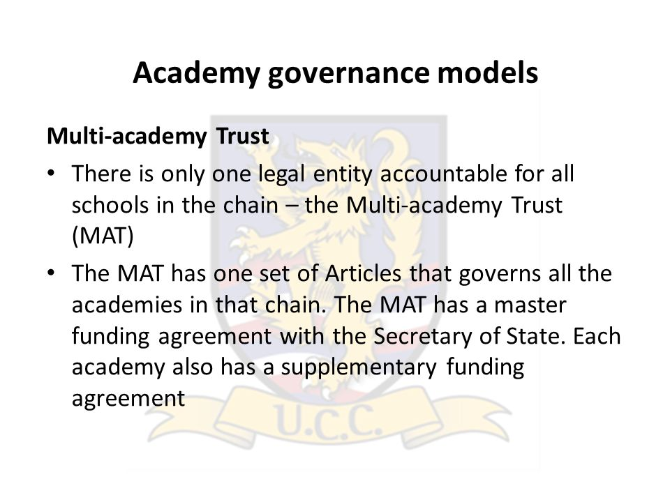 Academy governance models Multi-academy Trust There is only one legal entity accountable for all schools in the chain – the Multi-academy Trust (MAT) The MAT has one set of Articles that governs all the academies in that chain.