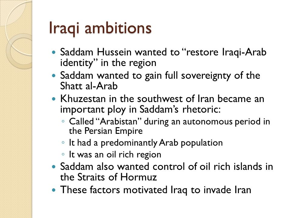 "Iraqi ambitions Saddam Hussein wanted to ""restore Iraqi-Arab identity"" in the region Saddam wanted to gain full sovereignty of the Shatt al-Arab Khuze"