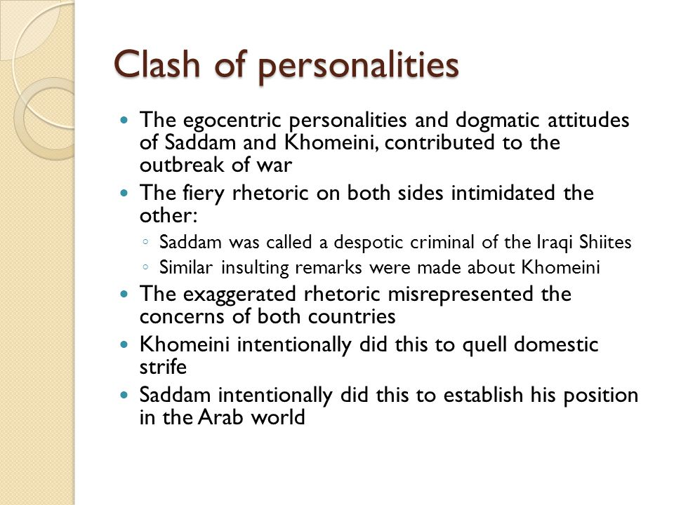 Clash of personalities The egocentric personalities and dogmatic attitudes of Saddam and Khomeini, contributed to the outbreak of war The fiery rhetor