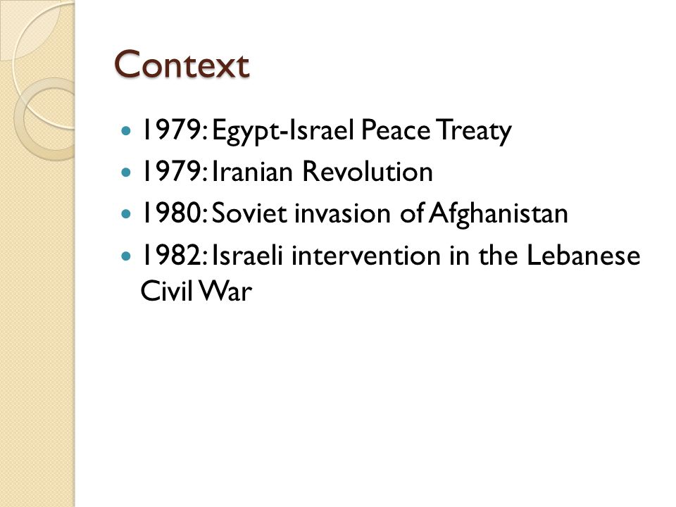 Context 1979: Egypt-Israel Peace Treaty 1979: Iranian Revolution 1980: Soviet invasion of Afghanistan 1982: Israeli intervention in the Lebanese Civil