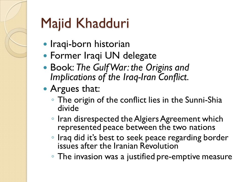 Majid Khadduri Iraqi-born historian Former Iraqi UN delegate Book: The Gulf War: the Origins and Implications of the Iraq-Iran Conflict.