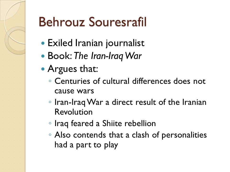 Behrouz Souresrafil Exiled Iranian journalist Book: The Iran-Iraq War Argues that: ◦ Centuries of cultural differences does not cause wars ◦ Iran-Iraq