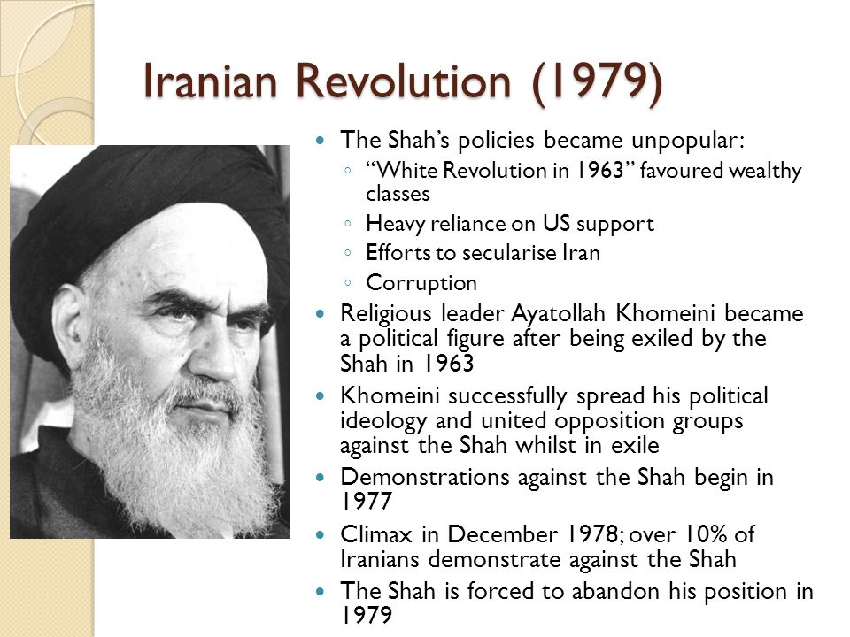 "Iranian Revolution (1979) The Shah's policies became unpopular: ◦ ""White Revolution in 1963"" favoured wealthy classes ◦ Heavy reliance on US support ◦"