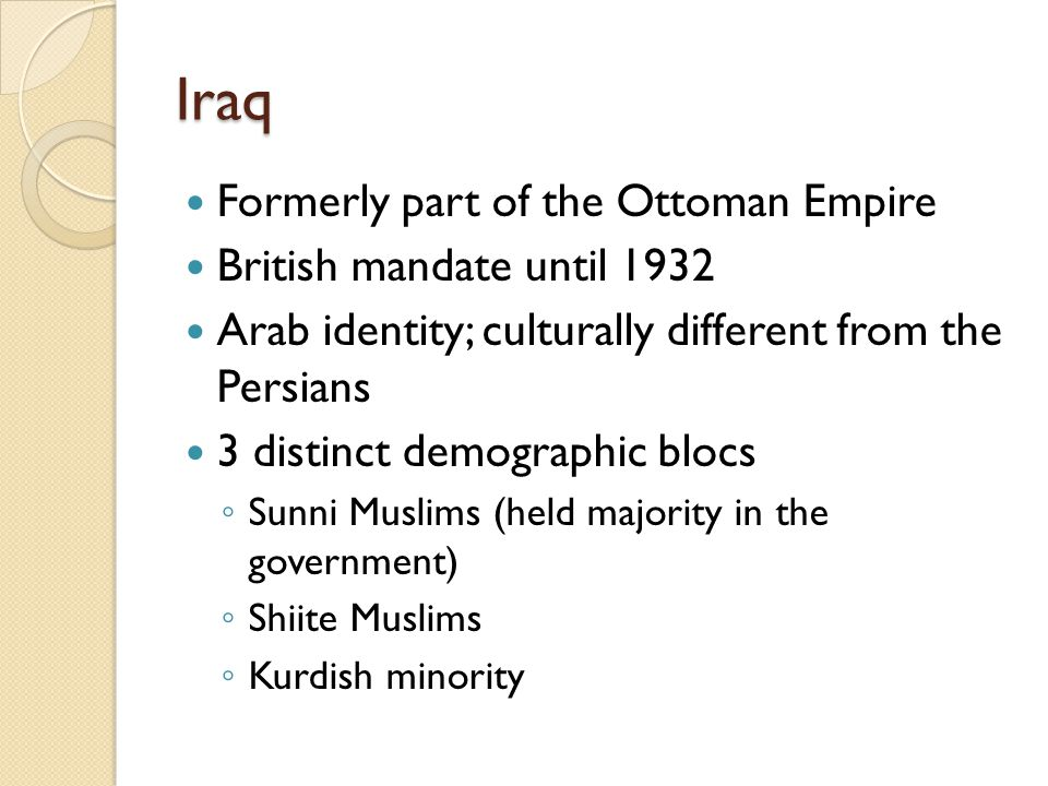 Iraq Formerly part of the Ottoman Empire British mandate until 1932 Arab identity; culturally different from the Persians 3 distinct demographic blocs