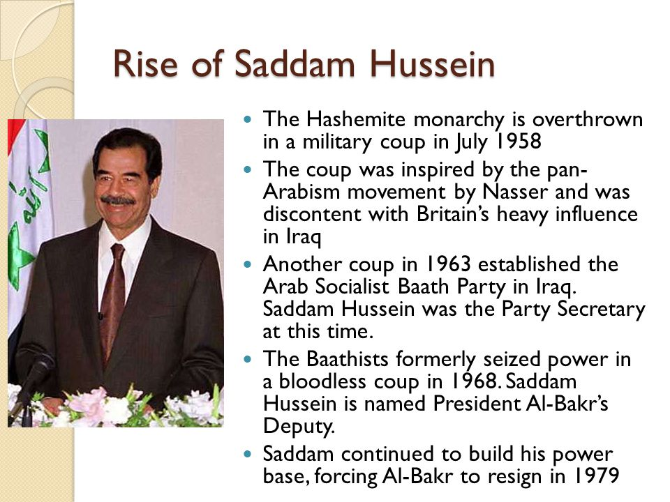 Rise of Saddam Hussein The Hashemite monarchy is overthrown in a military coup in July 1958 The coup was inspired by the pan- Arabism movement by Nass