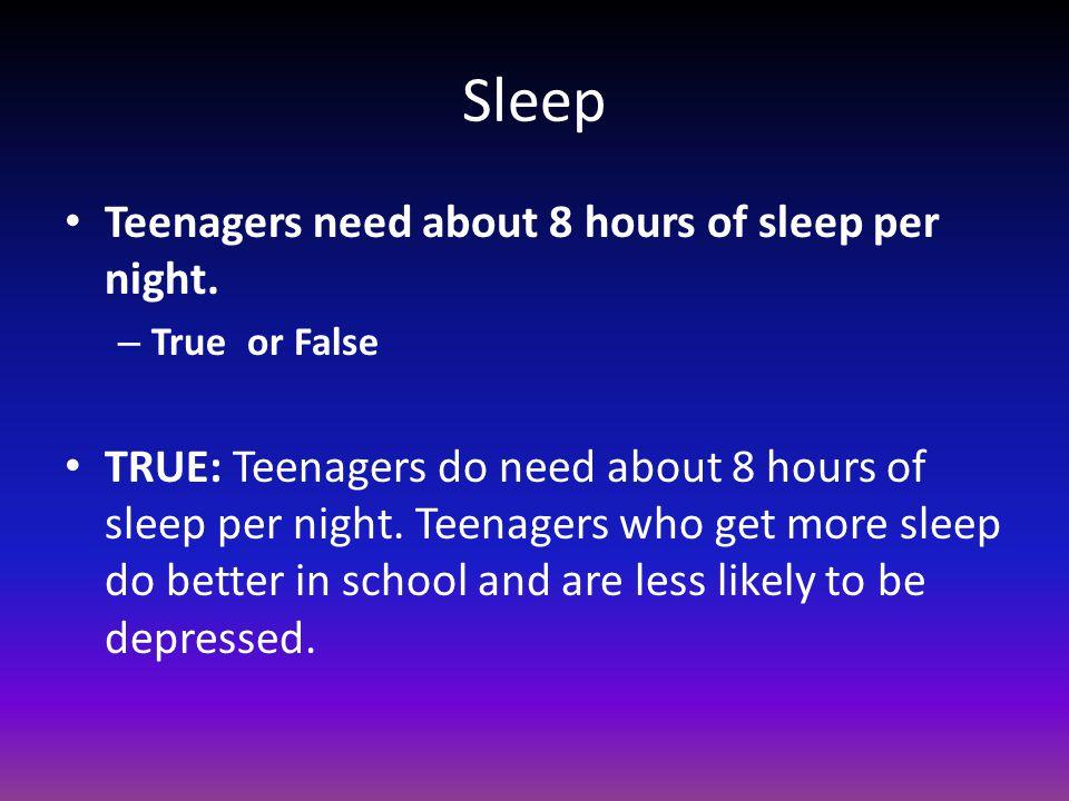 Sleep Teenagers need about 8 hours of sleep per night. – True or False TRUE: Teenagers do need about 8 hours of sleep per night. Teenagers who get mor
