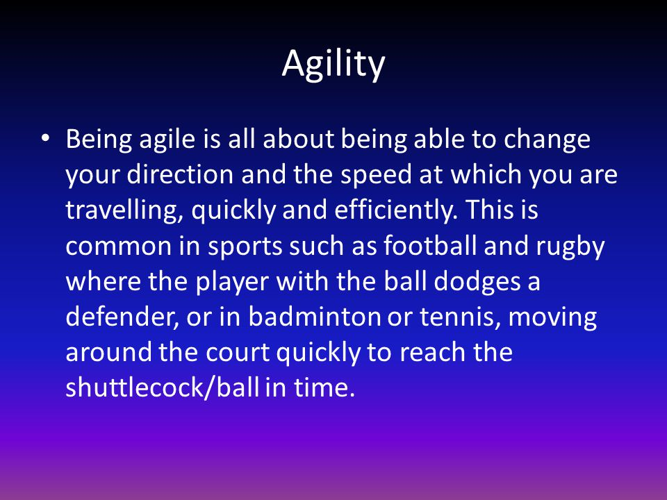 Agility Being agile is all about being able to change your direction and the speed at which you are travelling, quickly and efficiently. This is commo