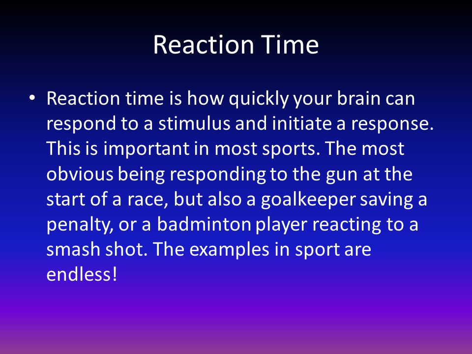 Reaction Time Reaction time is how quickly your brain can respond to a stimulus and initiate a response. This is important in most sports. The most ob
