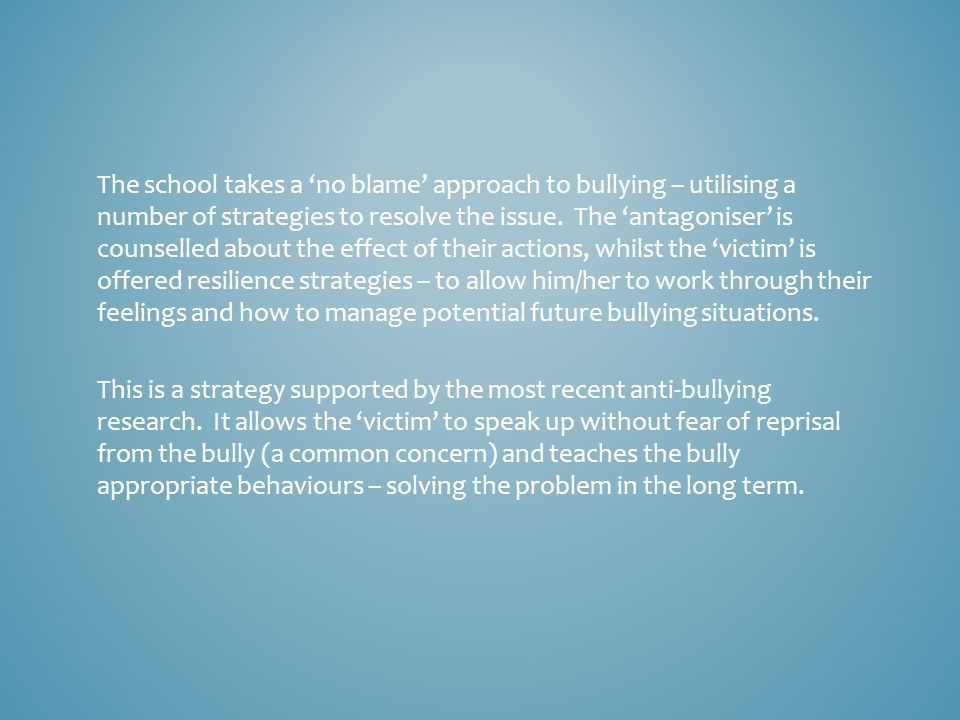 The school takes a 'no blame' approach to bullying – utilising a number of strategies to resolve the issue.