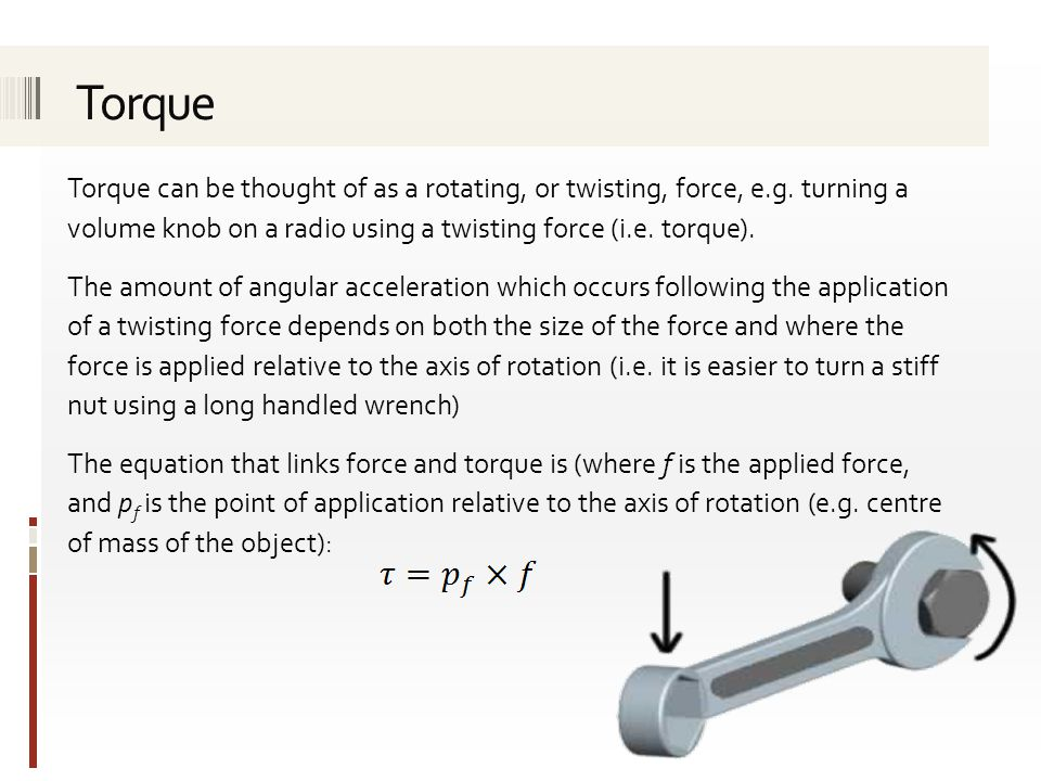 Torque can be thought of as a rotating, or twisting, force, e.g. turning a volume knob on a radio using a twisting force (i.e. torque). The amount of