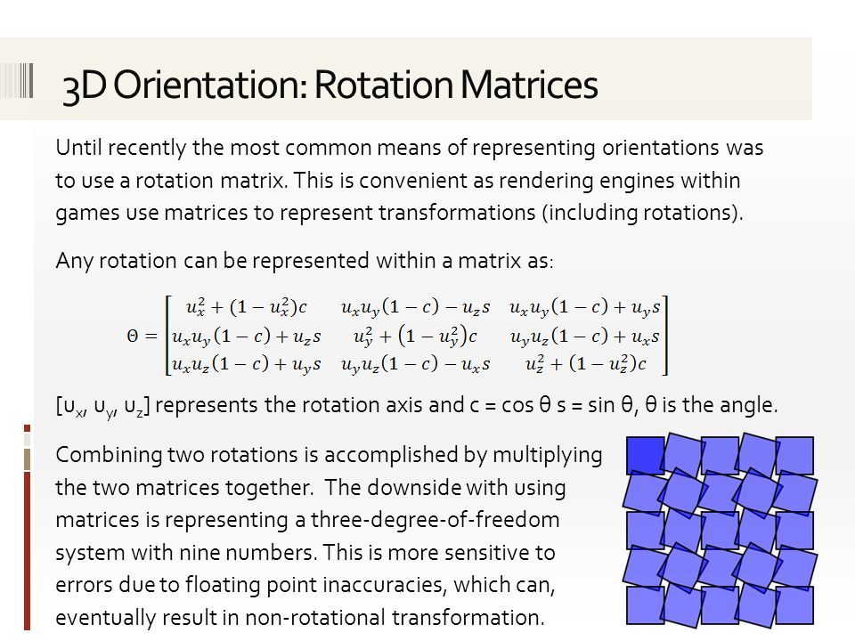 Until recently the most common means of representing orientations was to use a rotation matrix. This is convenient as rendering engines within games u