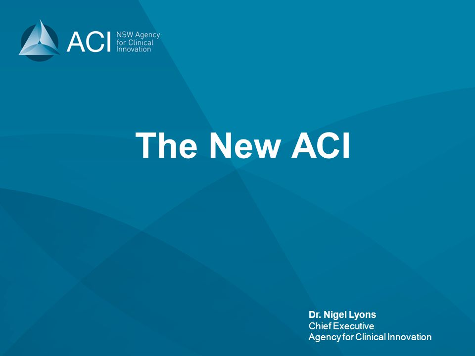 Dr. Nigel Lyons Chief Executive Agency for Clinical Innovation The New ACI