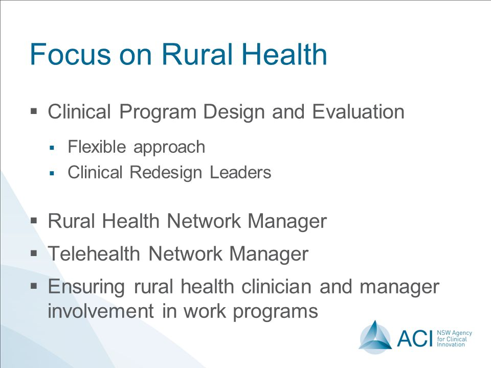 Focus on Rural Health  Clinical Program Design and Evaluation  Flexible approach  Clinical Redesign Leaders  Rural Health Network Manager  Telehealth Network Manager  Ensuring rural health clinician and manager involvement in work programs
