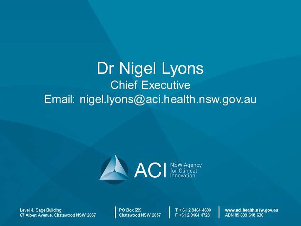 Level 4, Sage Building 67 Albert Avenue, Chatswood NSW 2067 PO Box 699 Chatswood NSW 2057 T + 61 2 9464 4600 F +61 2 9464 4728 www.aci.health.nsw.gov.au ABN 89 809 648 636 Dr Nigel Lyons Chief Executive Email: nigel.lyons@aci.health.nsw.gov.au
