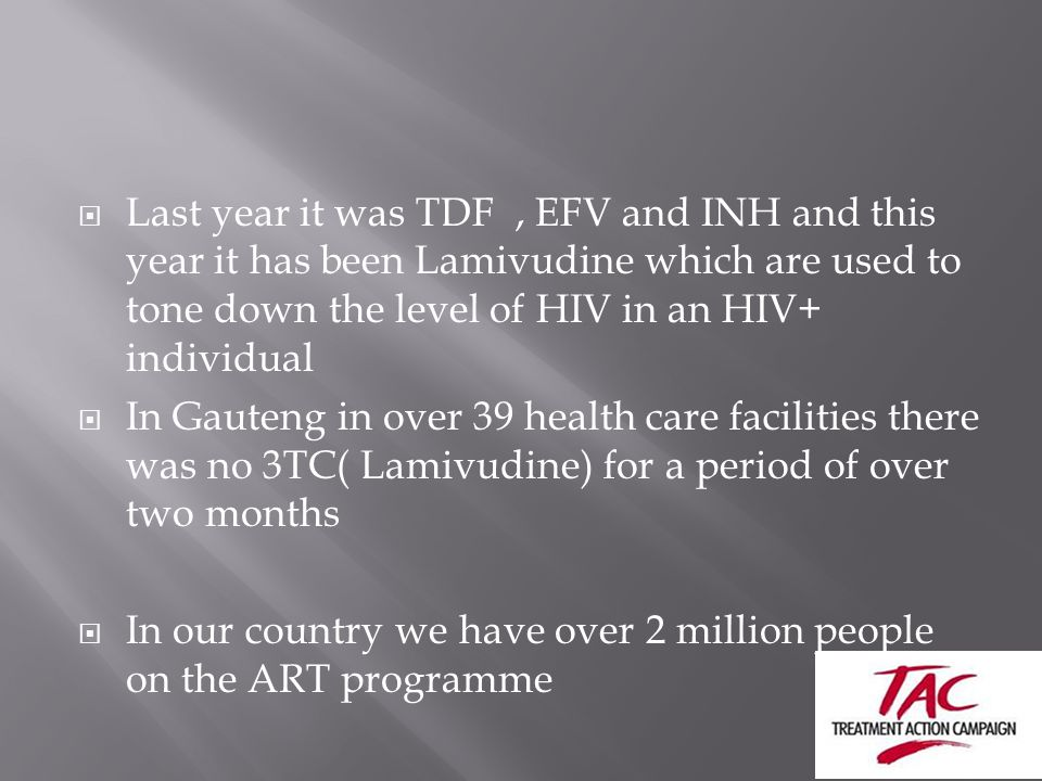  Last year it was TDF, EFV and INH and this year it has been Lamivudine which are used to tone down the level of HIV in an HIV+ individual  In Gauteng in over 39 health care facilities there was no 3TC( Lamivudine) for a period of over two months  In our country we have over 2 million people on the ART programme