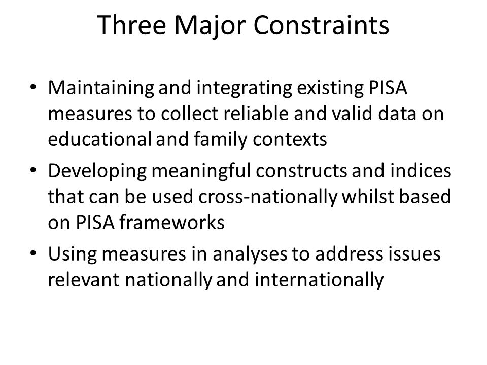 Three Major Constraints Maintaining and integrating existing PISA measures to collect reliable and valid data on educational and family contexts Developing meaningful constructs and indices that can be used cross-nationally whilst based on PISA frameworks Using measures in analyses to address issues relevant nationally and internationally