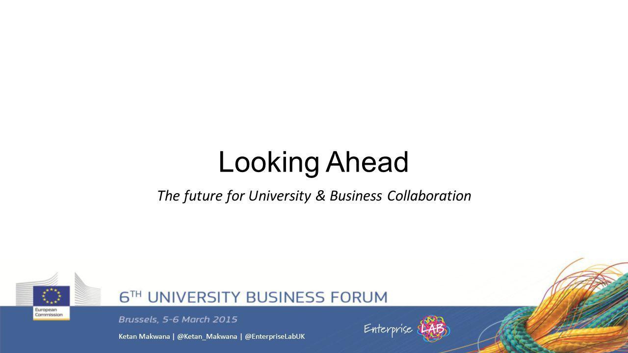 Ketan Makwana | @Ketan_Makwana | @EnterpriseLabUK Looking Ahead The future for University & Business Collaboration