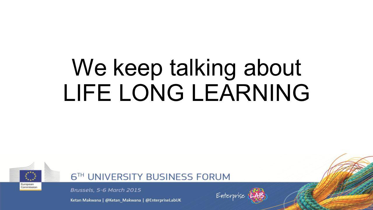 Ketan Makwana | @Ketan_Makwana | @EnterpriseLabUK We keep talking about LIFE LONG LEARNING