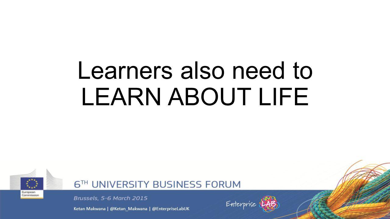 Ketan Makwana | @Ketan_Makwana | @EnterpriseLabUK Learners also need to LEARN ABOUT LIFE