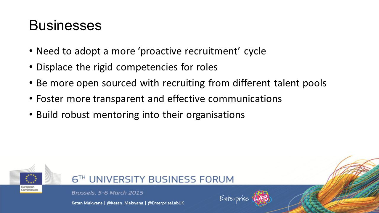 Businesses Need to adopt a more 'proactive recruitment' cycle Displace the rigid competencies for roles Be more open sourced with recruiting from different talent pools Foster more transparent and effective communications Build robust mentoring into their organisations