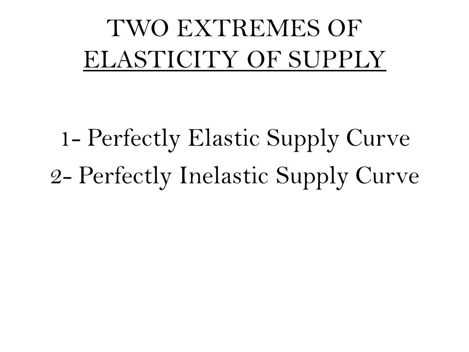 TWO EXTREMES OF ELASTICITY OF SUPPLY 1- Perfectly Elastic Supply Curve 2- Perfectly Inelastic Supply Curve