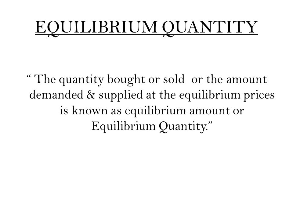 "EQUILIBRIUM QUANTITY "" The quantity bought or sold or the amount demanded & supplied at the equilibrium prices is known as equilibrium amount or Equil"