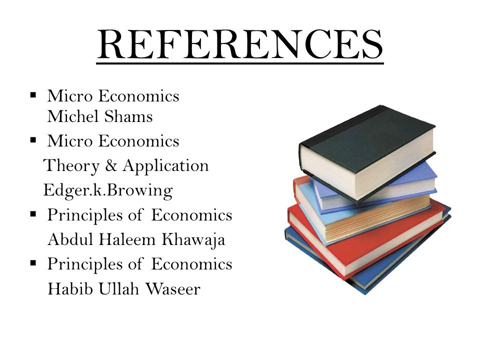 REFERENCES  Micro Economics Michel Shams  Micro Economics Theory & Application Edger.k.Browing  Principles of Economics Abdul Haleem Khawaja  Prin