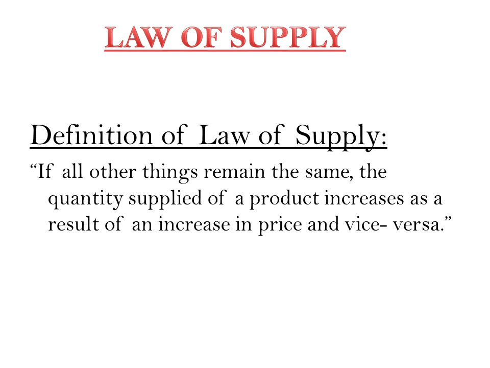 Definition of Law of Supply: If all other things remain the same, the quantity supplied of a product increases as a result of an increase in price and vice- versa.