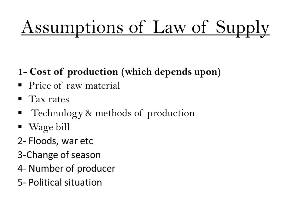 Assumptions of Law of Supply 1- Cost of production (which depends upon)  Price of raw material  Tax rates  Technology & methods of production  Wage bill 2- Floods, war etc 3-Change of season 4- Number of producer 5- Political situation