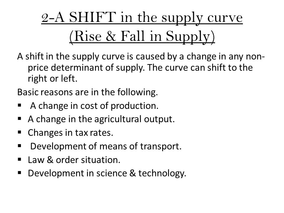 2-A SHIFT in the supply curve (Rise & Fall in Supply) A shift in the supply curve is caused by a change in any non- price determinant of supply. The c
