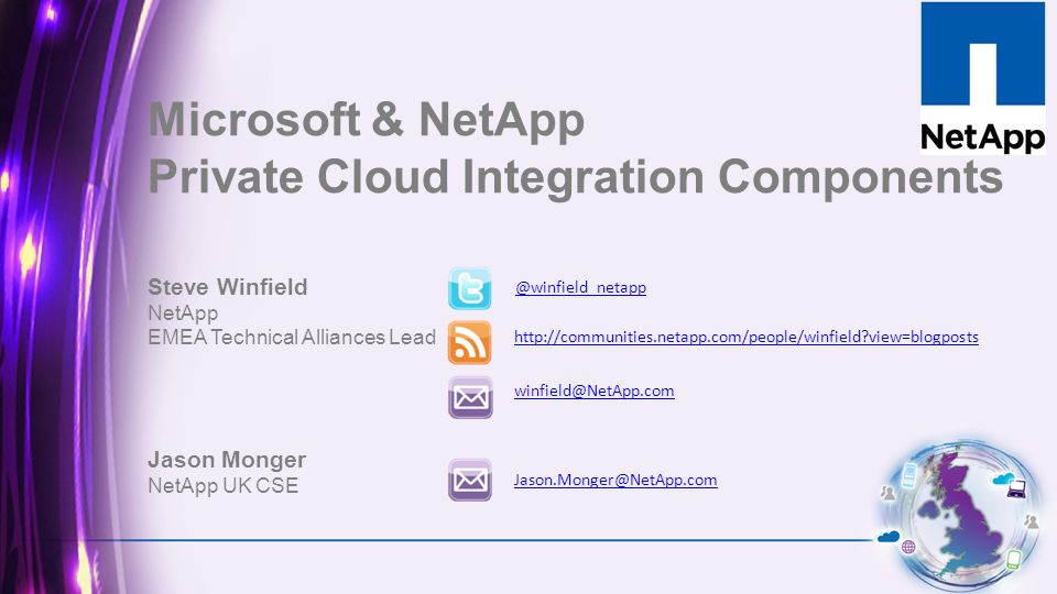 Steve Winfield NetApp EMEA Technical Alliances Lead Jason Monger NetApp UK CSE @winfield_netapp http://communities.netapp.com/people/winfield?view=blogposts winfield@NetApp.com Microsoft & NetApp Private Cloud Integration Components Jason.Monger@NetApp.com