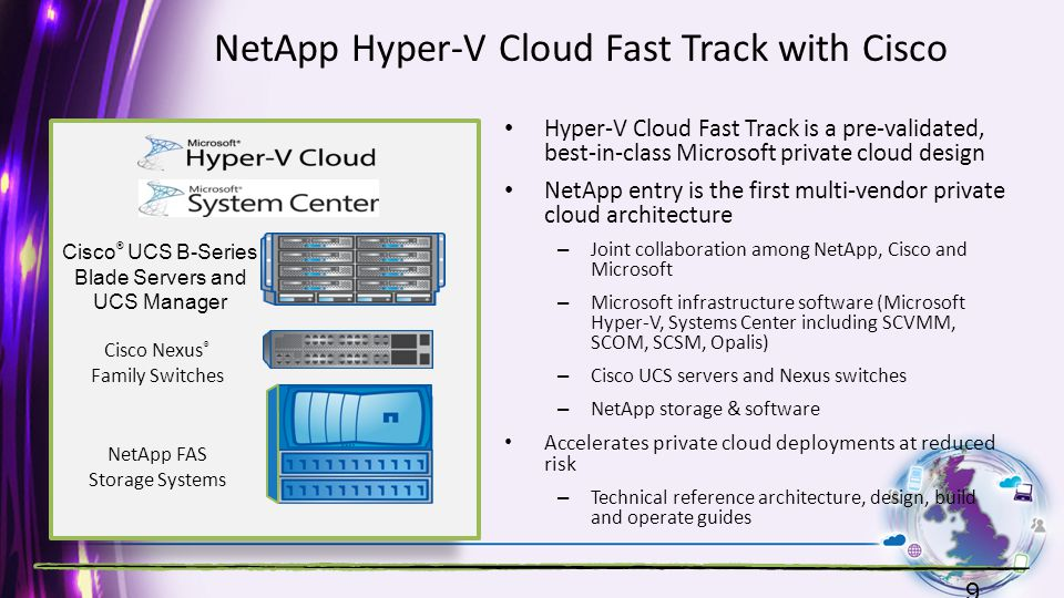 NetApp Hyper-V Cloud Fast Track with Cisco Hyper-V Cloud Fast Track is a pre-validated, best-in-class Microsoft private cloud design NetApp entry is the first multi-vendor private cloud architecture – Joint collaboration among NetApp, Cisco and Microsoft – Microsoft infrastructure software (Microsoft Hyper-V, Systems Center including SCVMM, SCOM, SCSM, Opalis) – Cisco UCS servers and Nexus switches – NetApp storage & software Accelerates private cloud deployments at reduced risk – Technical reference architecture, design, build and operate guides 9 Cisco ® UCS B-Series Blade Servers and UCS Manager Cisco Nexus ® Family Switches NetApp FAS Storage Systems