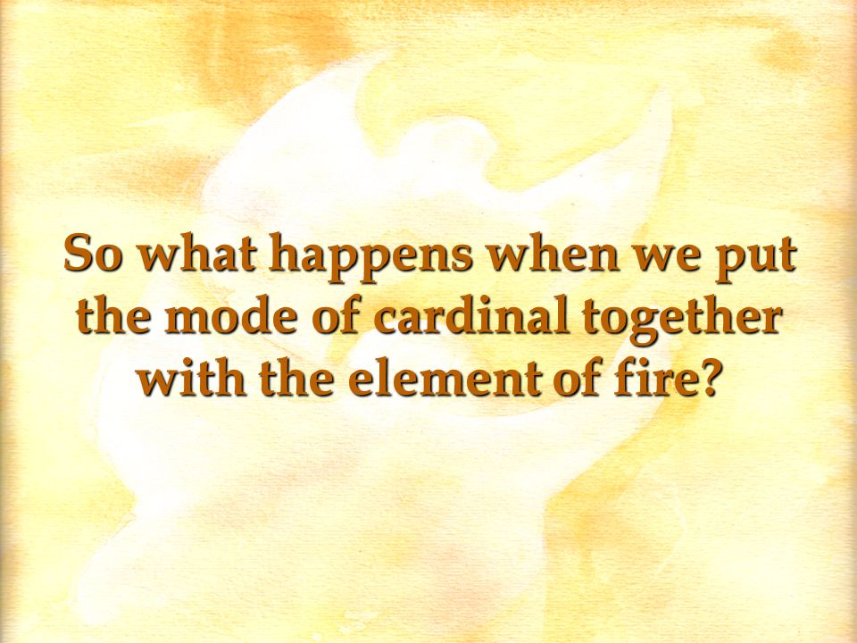 So what happens when we put the mode of cardinal together with the element of fire?