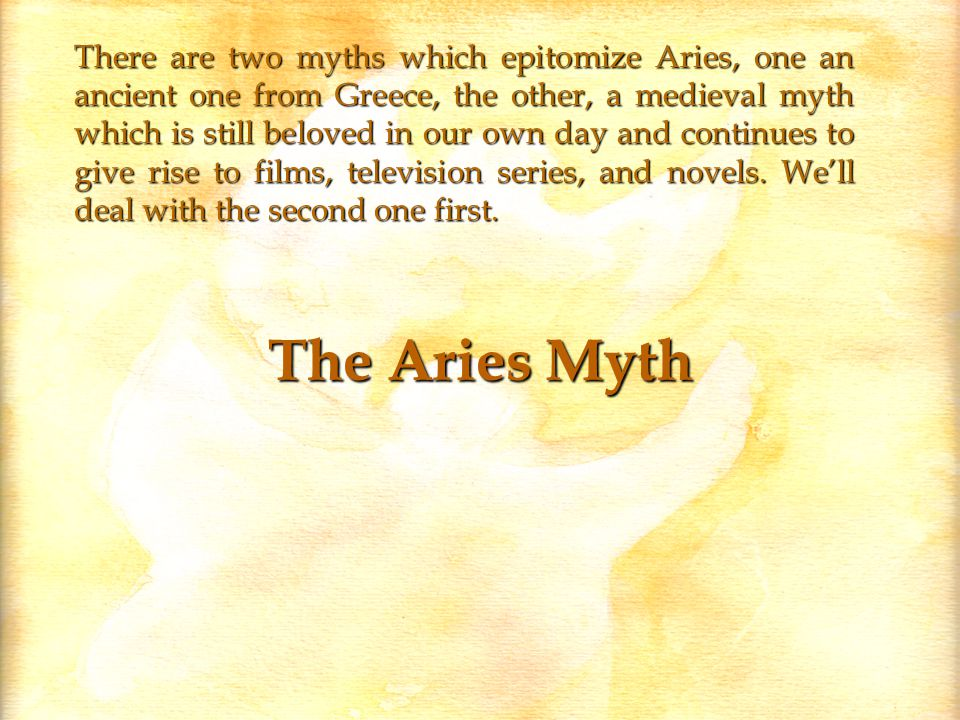 The Aries Myth There are two myths which epitomize Aries, one an ancient one from Greece, the other, a medieval myth which is still beloved in our own day and continues to give rise to films, television series, and novels.